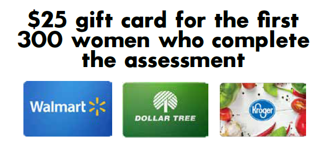 We are offering the first 300 women who complete the assessment a $25 gift card to either Kroger, Walmart, or Dollar Tree. If none of these stores are available in your area, please contact us.